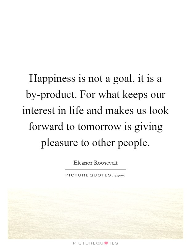 Happiness is not a goal, it is a by-product. For what keeps our interest in life and makes us look forward to tomorrow is giving pleasure to other people Picture Quote #1