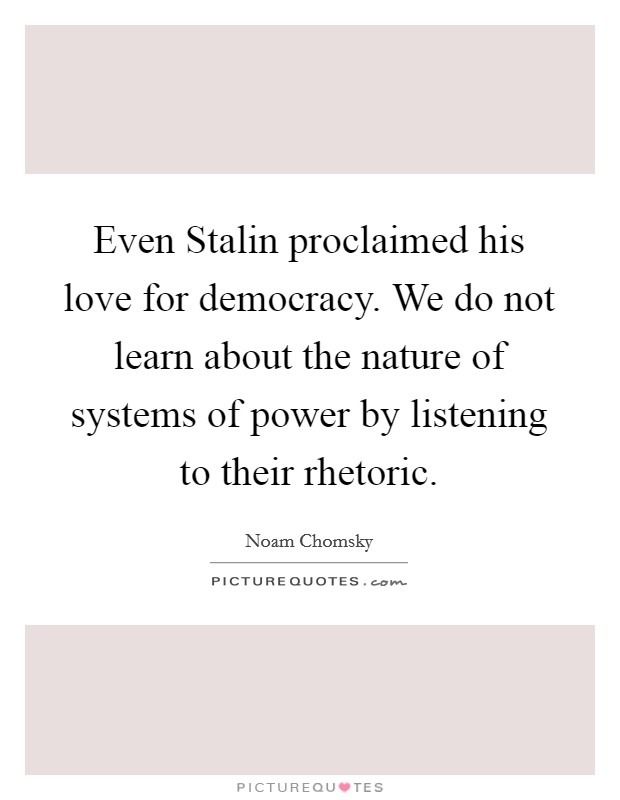 Even Stalin proclaimed his love for democracy. We do not learn about the nature of systems of power by listening to their rhetoric Picture Quote #1