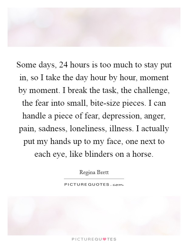 Some days, 24 hours is too much to stay put in, so I take the day hour by hour, moment by moment. I break the task, the challenge, the fear into small, bite-size pieces. I can handle a piece of fear, depression, anger, pain, sadness, loneliness, illness. I actually put my hands up to my face, one next to each eye, like blinders on a horse Picture Quote #1
