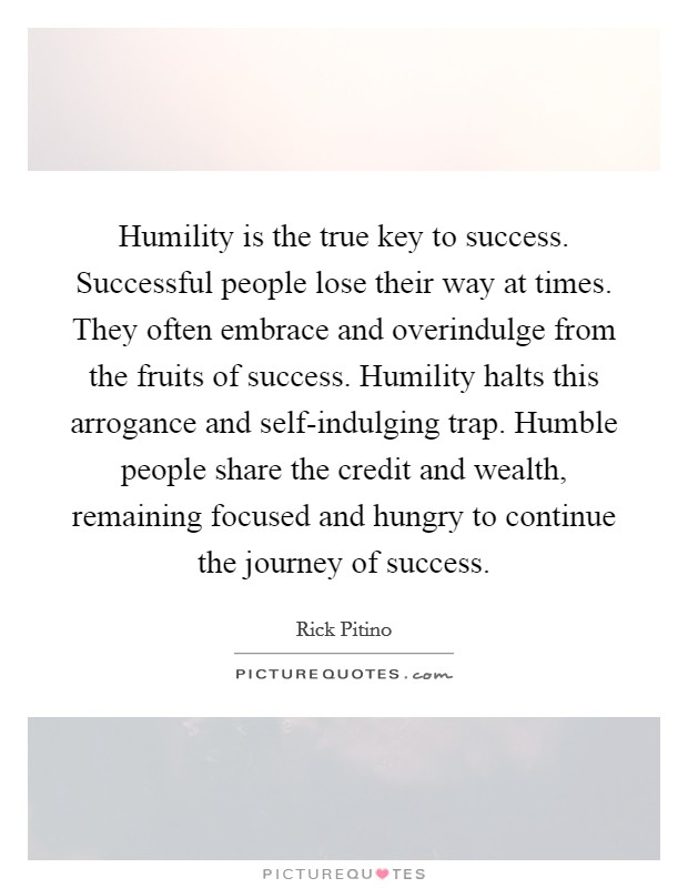 Humility is the true key to success. Successful people lose their way at times. They often embrace and overindulge from the fruits of success. Humility halts this arrogance and self-indulging trap. Humble people share the credit and wealth, remaining focused and hungry to continue the journey of success Picture Quote #1