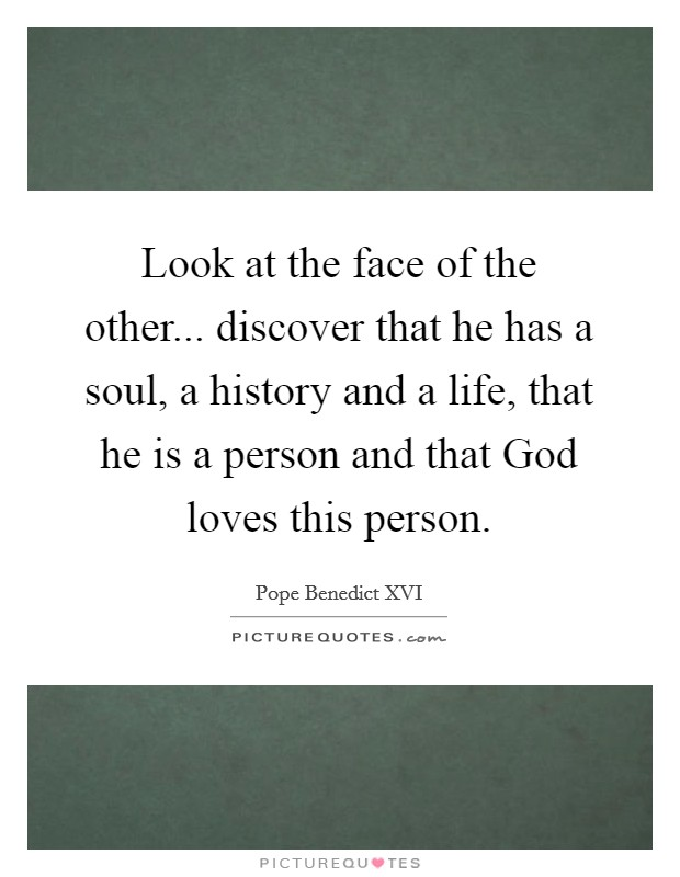 Look at the face of the other... discover that he has a soul, a history and a life, that he is a person and that God loves this person Picture Quote #1