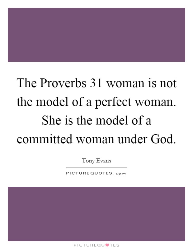 The Proverbs 31 woman is not the model of a perfect woman. She is the model of a committed woman under God Picture Quote #1