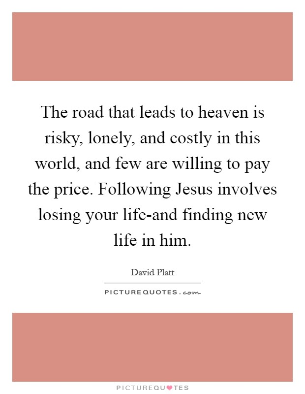 The road that leads to heaven is risky, lonely, and costly in this world, and few are willing to pay the price. Following Jesus involves losing your life-and finding new life in him Picture Quote #1