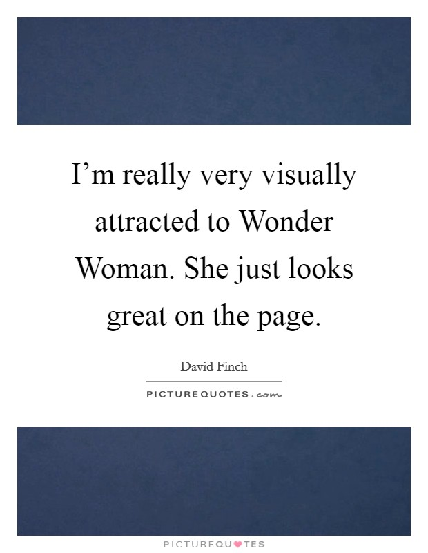 I'm really very visually attracted to Wonder Woman. She just looks great on the page Picture Quote #1
