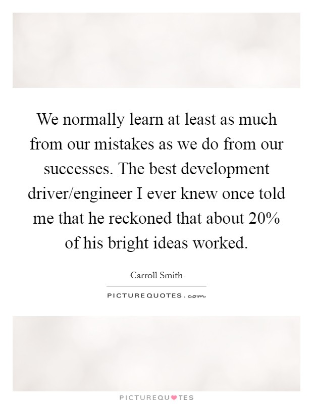We normally learn at least as much from our mistakes as we do from our successes. The best development driver/engineer I ever knew once told me that he reckoned that about 20% of his bright ideas worked Picture Quote #1