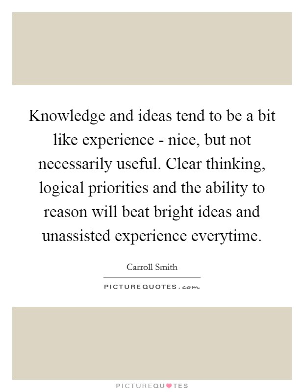Knowledge and ideas tend to be a bit like experience - nice, but not necessarily useful. Clear thinking, logical priorities and the ability to reason will beat bright ideas and unassisted experience everytime Picture Quote #1