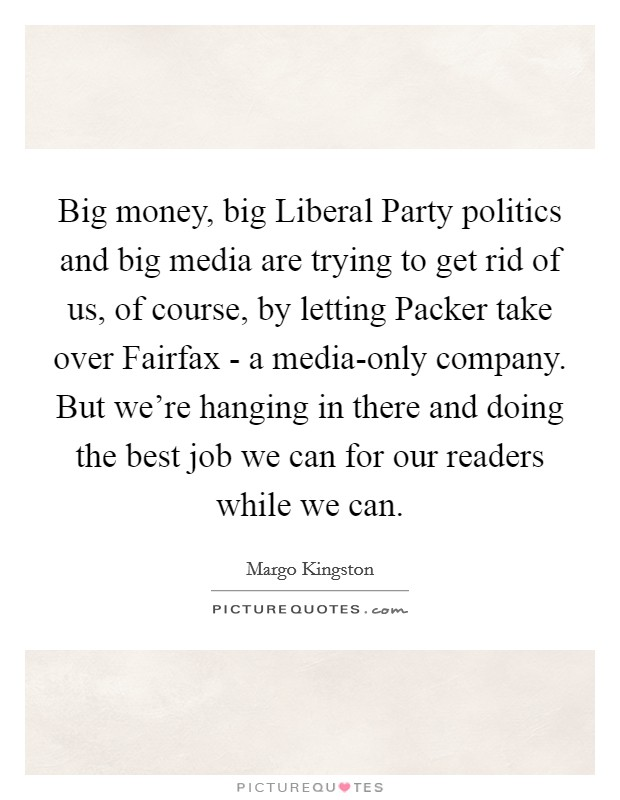 Big money, big Liberal Party politics and big media are trying to get rid of us, of course, by letting Packer take over Fairfax - a media-only company. But we're hanging in there and doing the best job we can for our readers while we can Picture Quote #1