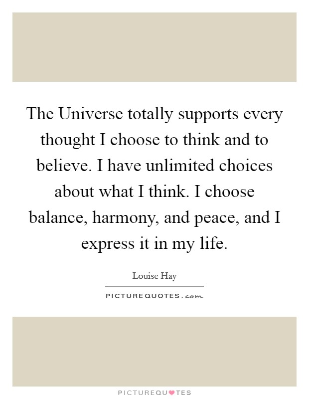 The Universe totally supports every thought I choose to think and to believe. I have unlimited choices about what I think. I choose balance, harmony, and peace, and I express it in my life Picture Quote #1