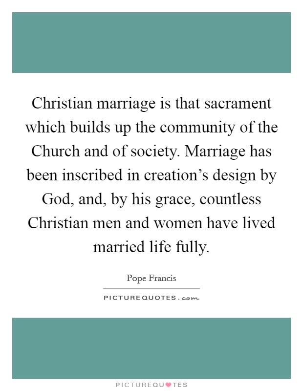 Christian marriage is that sacrament which builds up the community of the Church and of society. Marriage has been inscribed in creation's design by God, and, by his grace, countless Christian men and women have lived married life fully Picture Quote #1
