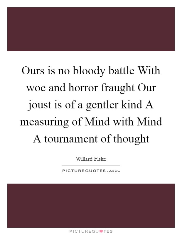 Ours is no bloody battle With woe and horror fraught Our joust is of a gentler kind A measuring of Mind with Mind A tournament of thought Picture Quote #1