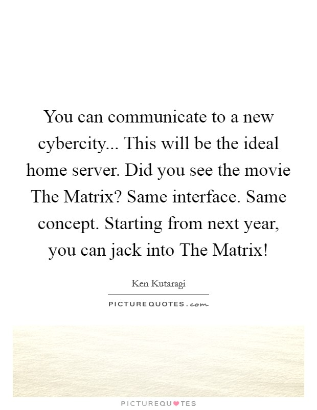 You can communicate to a new cybercity... This will be the ideal home server. Did you see the movie The Matrix? Same interface. Same concept. Starting from next year, you can jack into The Matrix! Picture Quote #1