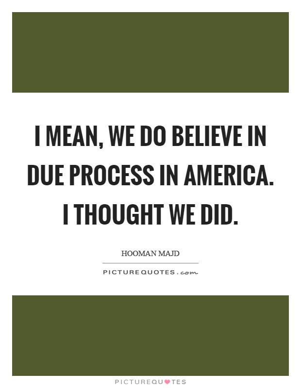 I mean, we do believe in due process in America. I thought we did Picture Quote #1