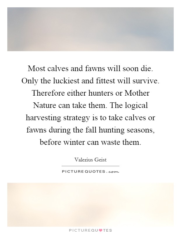 Most calves and fawns will soon die. Only the luckiest and fittest will survive. Therefore either hunters or Mother Nature can take them. The logical harvesting strategy is to take calves or fawns during the fall hunting seasons, before winter can waste them Picture Quote #1
