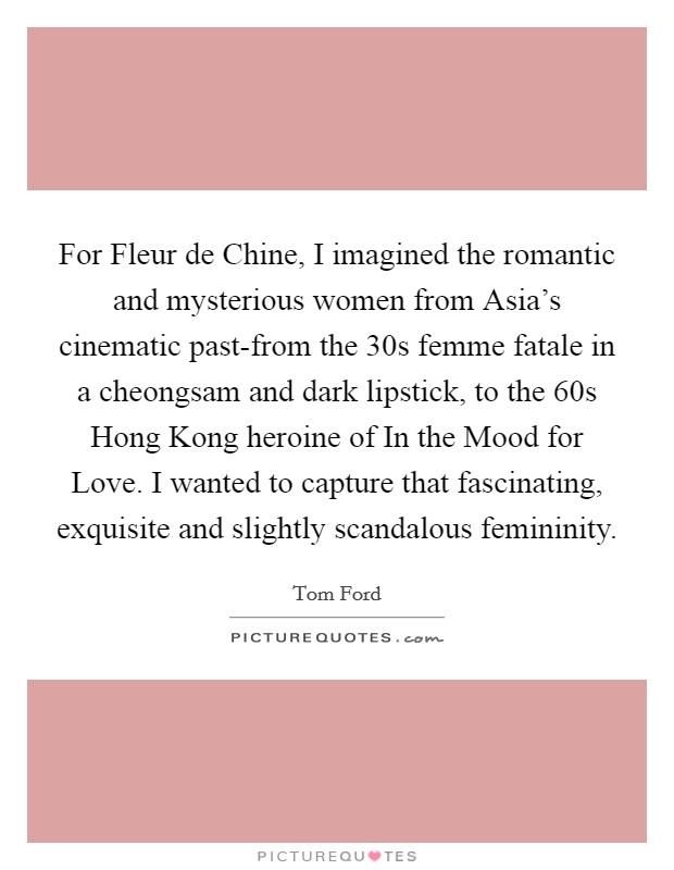 For Fleur de Chine, I imagined the romantic and mysterious women from Asia's cinematic past-from the  30s femme fatale in a cheongsam and dark lipstick, to the 60s Hong Kong heroine of In the Mood for Love. I wanted to capture that fascinating, exquisite and slightly scandalous femininity Picture Quote #1