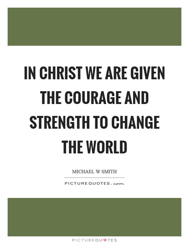 In Christ we are given the courage and strength to change the world Picture Quote #1