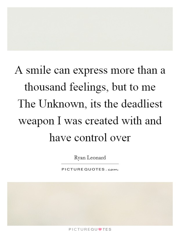 A smile can express more than a thousand feelings, but to me The Unknown, its the deadliest weapon I was created with and have control over Picture Quote #1