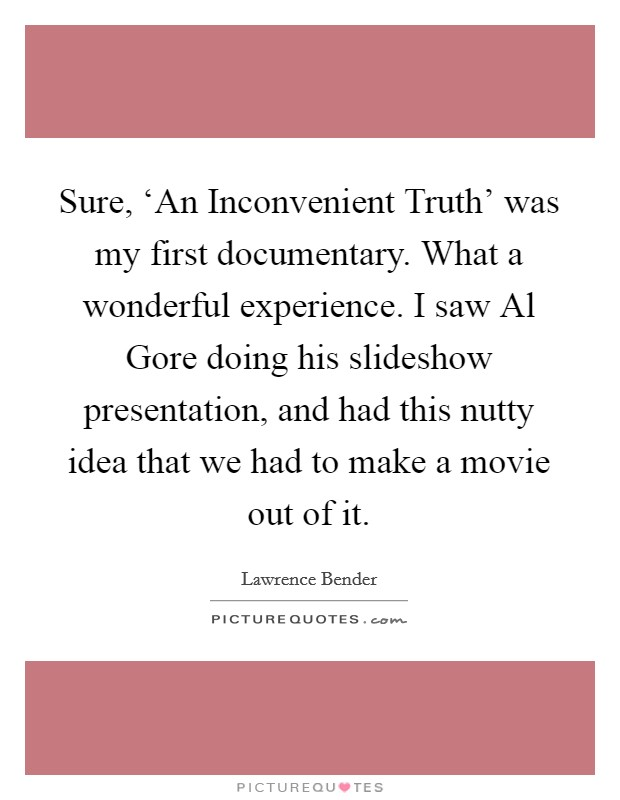 Sure, 'An Inconvenient Truth' was my first documentary. What a wonderful experience. I saw Al Gore doing his slideshow presentation, and had this nutty idea that we had to make a movie out of it Picture Quote #1