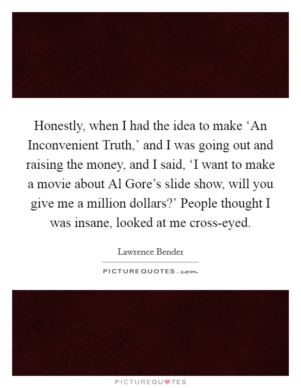 Honestly, when I had the idea to make 'An Inconvenient Truth,' and I was going out and raising the money, and I said, 'I want to make a movie about Al Gore's slide show, will you give me a million dollars?' People thought I was insane, looked at me cross-eyed Picture Quote #1