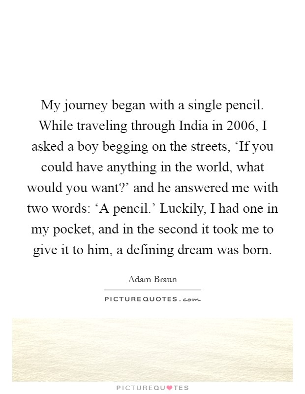 My journey began with a single pencil. While traveling through India in 2006, I asked a boy begging on the streets, 'If you could have anything in the world, what would you want?' and he answered me with two words: 'A pencil.' Luckily, I had one in my pocket, and in the second it took me to give it to him, a defining dream was born Picture Quote #1