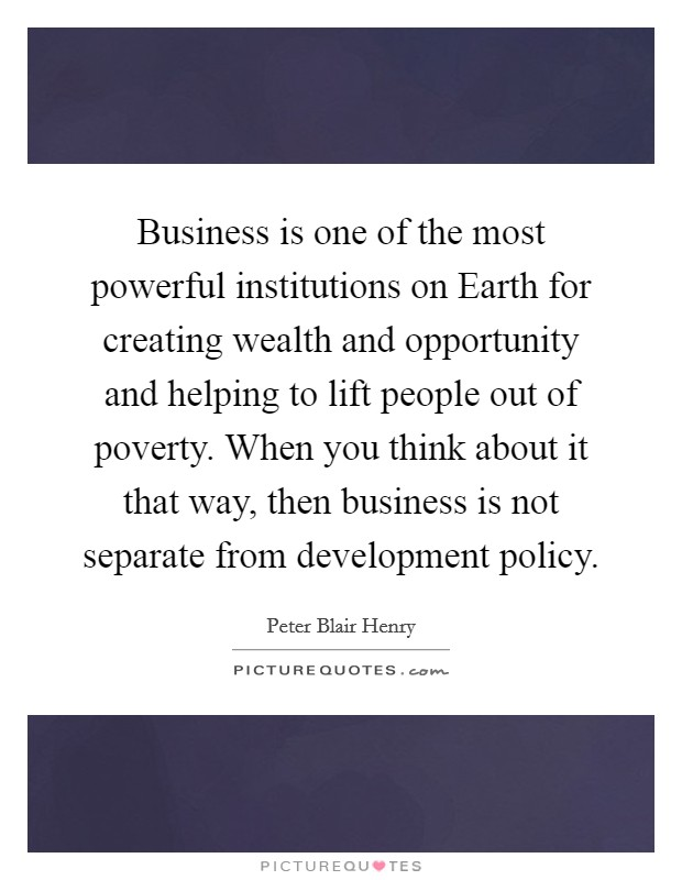 Business is one of the most powerful institutions on Earth for creating wealth and opportunity and helping to lift people out of poverty. When you think about it that way, then business is not separate from development policy Picture Quote #1