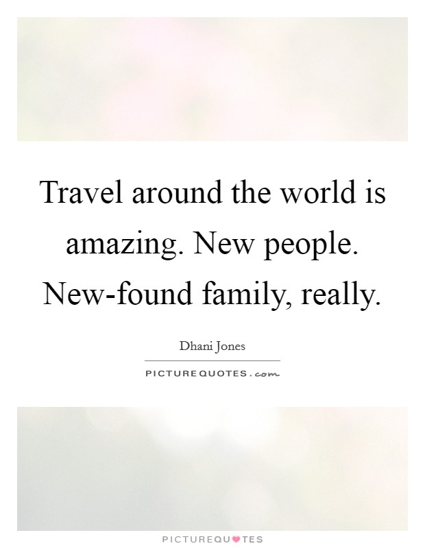 Travel around the world is amazing. New people. New-found family, really Picture Quote #1