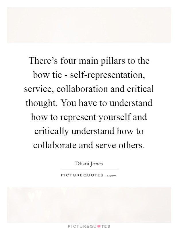 There's four main pillars to the bow tie - self-representation, service, collaboration and critical thought. You have to understand how to represent yourself and critically understand how to collaborate and serve others Picture Quote #1