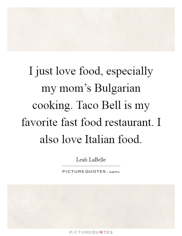I just love food, especially my mom's Bulgarian cooking. Taco Bell is my favorite fast food restaurant. I also love Italian food Picture Quote #1
