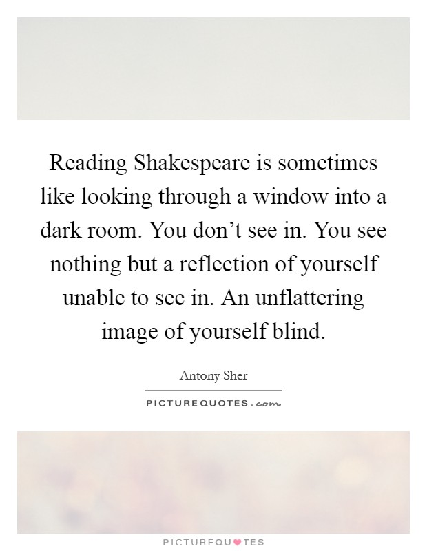 Reading Shakespeare is sometimes like looking through a window into a dark room. You don't see in. You see nothing but a reflection of yourself unable to see in. An unflattering image of yourself blind Picture Quote #1
