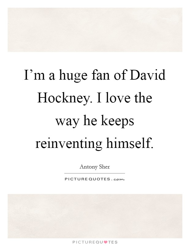 I'm a huge fan of David Hockney. I love the way he keeps reinventing himself Picture Quote #1
