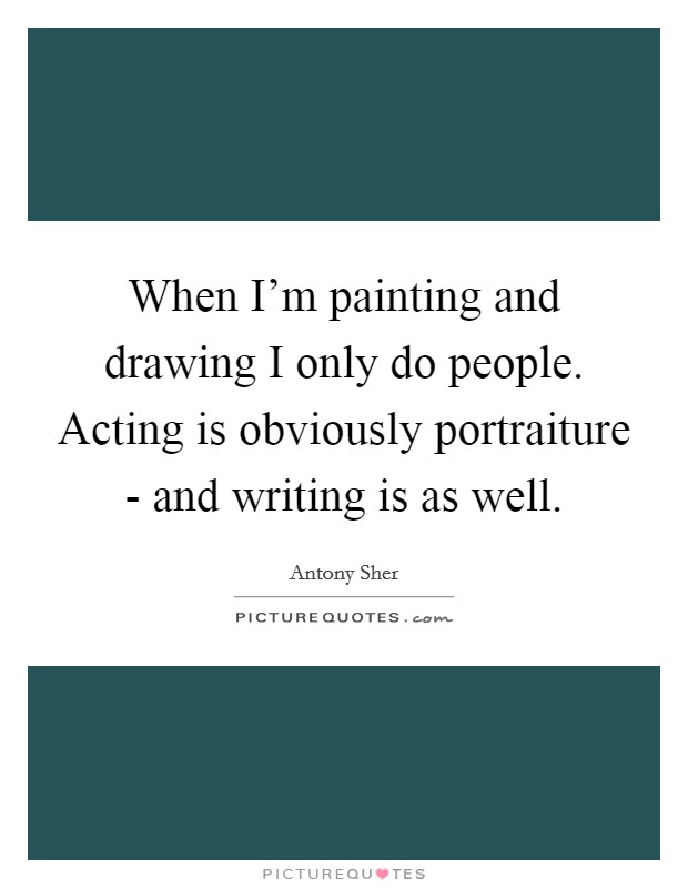 When I'm painting and drawing I only do people. Acting is obviously portraiture - and writing is as well Picture Quote #1