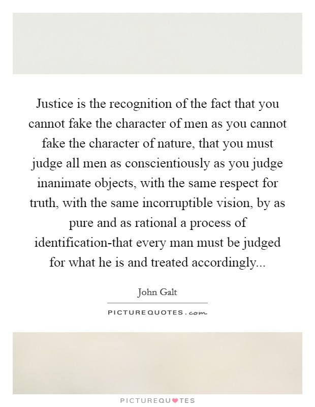 Justice is the recognition of the fact that you cannot fake the character of men as you cannot fake the character of nature, that you must judge all men as conscientiously as you judge inanimate objects, with the same respect for truth, with the same incorruptible vision, by as pure and as rational a process of identification-that every man must be judged for what he is and treated accordingly Picture Quote #1