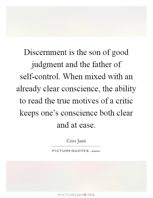 Discernment is the son of good judgment and the father of self-control. When mixed with an already clear conscience, the ability to read the true motives of a critic keeps one's conscience both clear and at ease Picture Quote #1