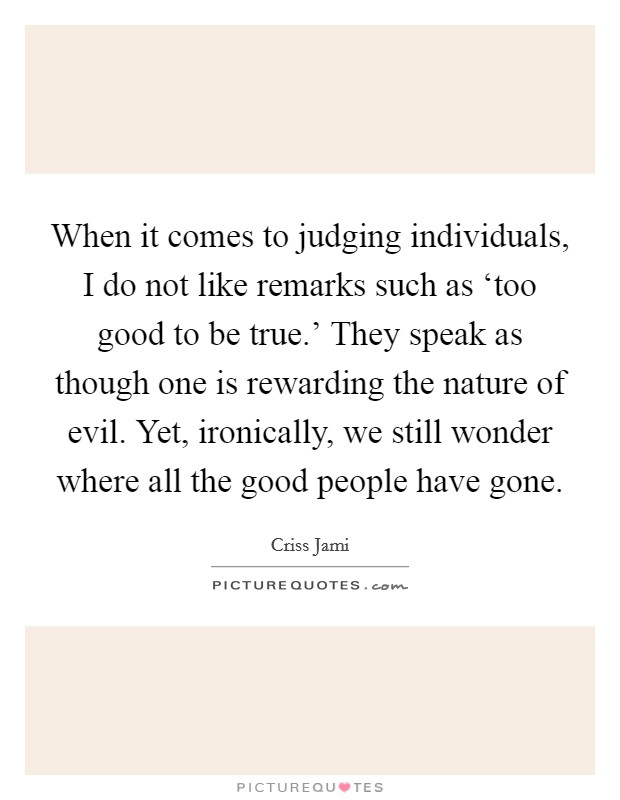 When it comes to judging individuals, I do not like remarks such as 'too good to be true.' They speak as though one is rewarding the nature of evil. Yet, ironically, we still wonder where all the good people have gone Picture Quote #1