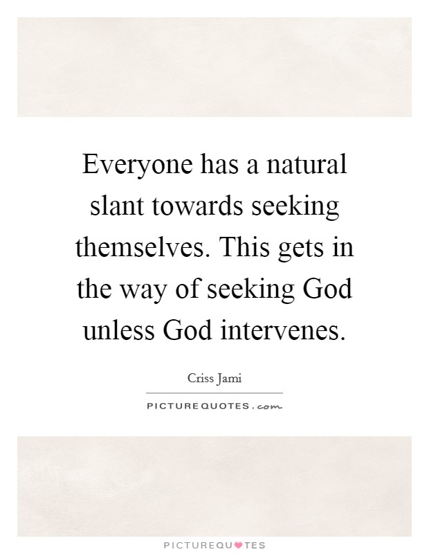 Everyone has a natural slant towards seeking themselves. This gets in the way of seeking God unless God intervenes Picture Quote #1