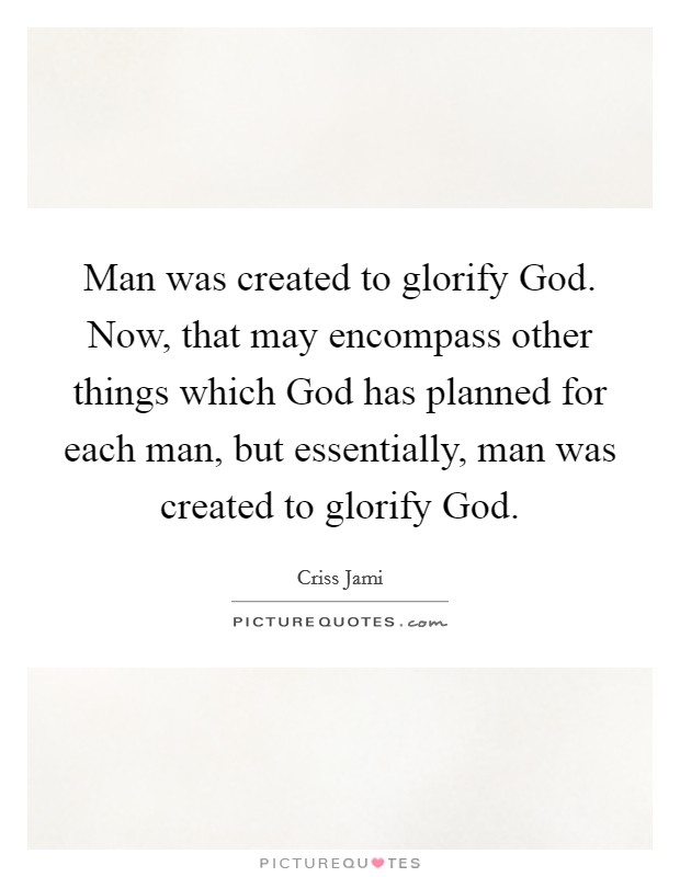 Man was created to glorify God. Now, that may encompass other things which God has planned for each man, but essentially, man was created to glorify God Picture Quote #1