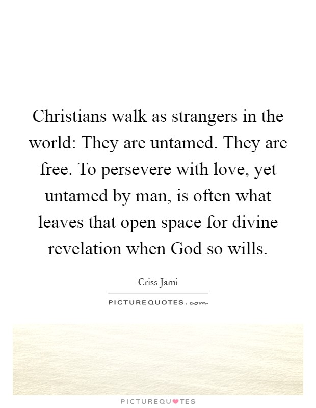 Christians walk as strangers in the world: They are untamed. They are free. To persevere with love, yet untamed by man, is often what leaves that open space for divine revelation when God so wills Picture Quote #1