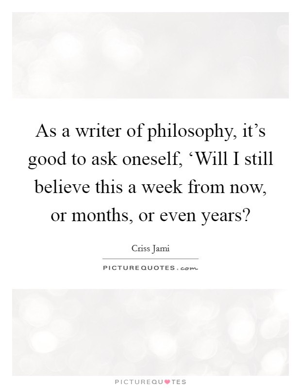 As a writer of philosophy, it's good to ask oneself, 'Will I still believe this a week from now, or months, or even years? Picture Quote #1