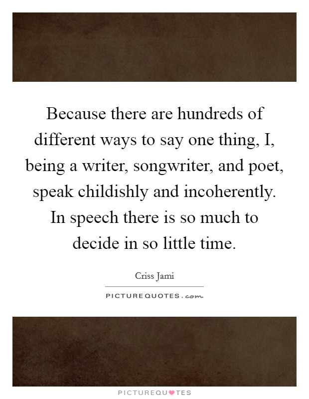 Because there are hundreds of different ways to say one thing, I, being a writer, songwriter, and poet, speak childishly and incoherently. In speech there is so much to decide in so little time Picture Quote #1