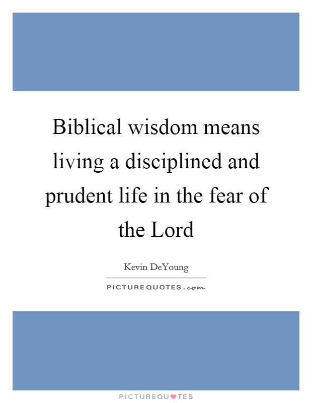 Biblical wisdom means living a disciplined and prudent life in the fear of the Lord Picture Quote #1