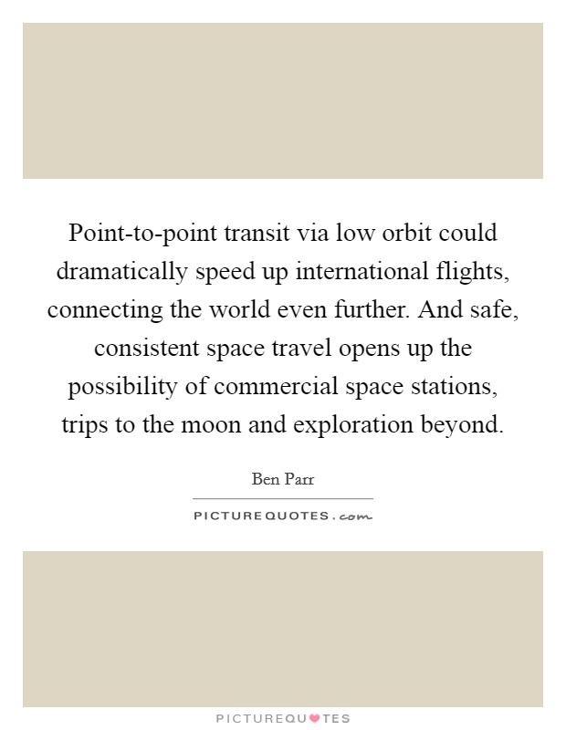 Point-to-point transit via low orbit could dramatically speed up international flights, connecting the world even further. And safe, consistent space travel opens up the possibility of commercial space stations, trips to the moon and exploration beyond Picture Quote #1