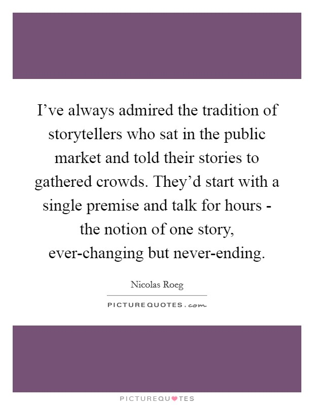 I've always admired the tradition of storytellers who sat in the public market and told their stories to gathered crowds. They'd start with a single premise and talk for hours - the notion of one story, ever-changing but never-ending Picture Quote #1