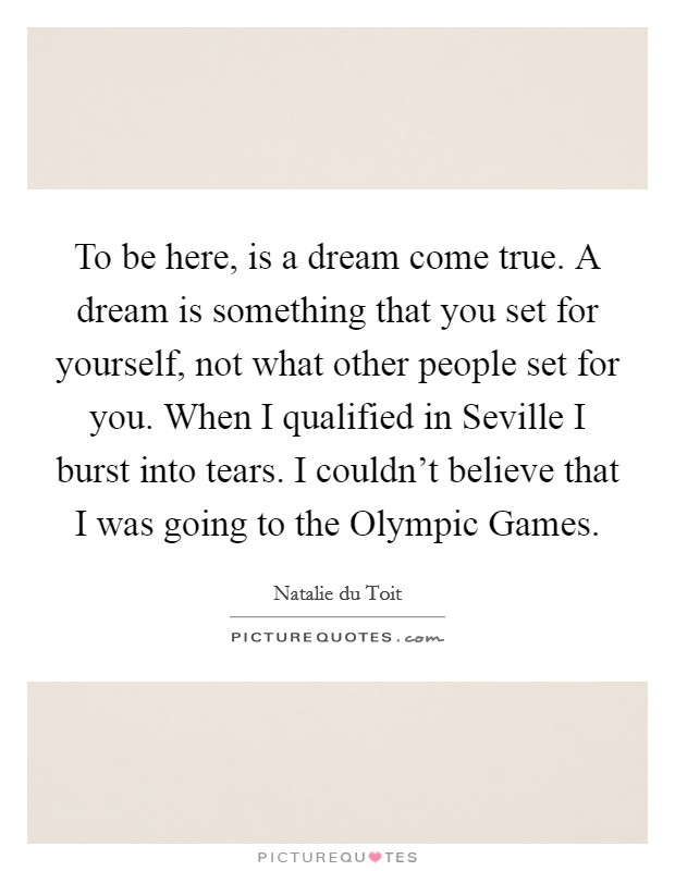 To be here, is a dream come true. A dream is something that you set for yourself, not what other people set for you. When I qualified in Seville I burst into tears. I couldn't believe that I was going to the Olympic Games Picture Quote #1