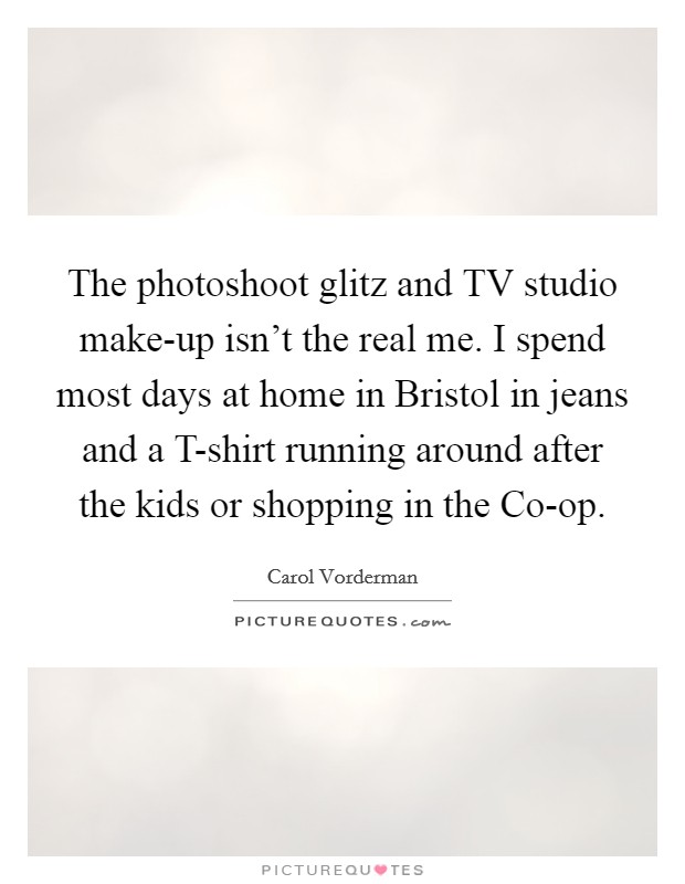 The photoshoot glitz and TV studio make-up isn't the real me. I spend most days at home in Bristol in jeans and a T-shirt running around after the kids or shopping in the Co-op Picture Quote #1