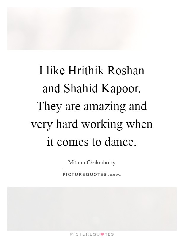I like Hrithik Roshan and Shahid Kapoor. They are amazing and very hard working when it comes to dance Picture Quote #1