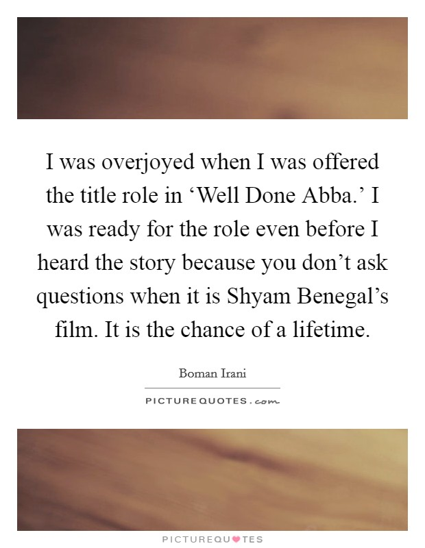 I was overjoyed when I was offered the title role in 'Well Done Abba.' I was ready for the role even before I heard the story because you don't ask questions when it is Shyam Benegal's film. It is the chance of a lifetime Picture Quote #1