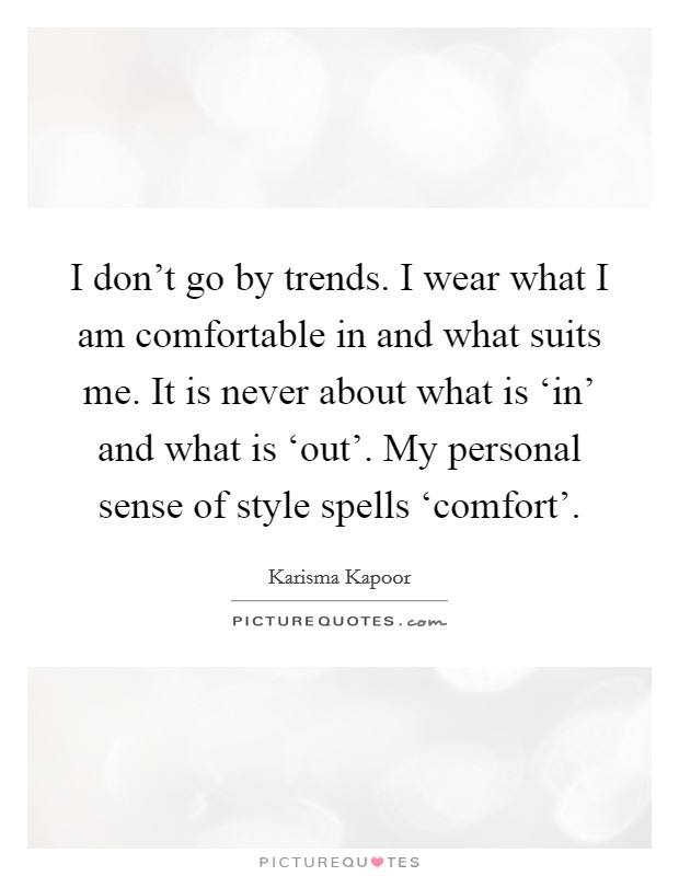 I don't go by trends. I wear what I am comfortable in and what suits me. It is never about what is 'in' and what is 'out'. My personal sense of style spells 'comfort' Picture Quote #1