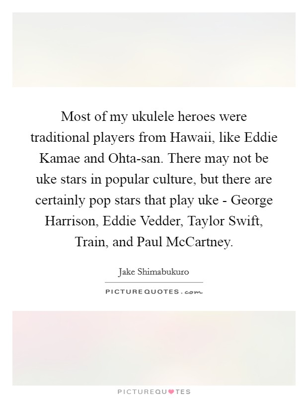 Most of my ukulele heroes were traditional players from Hawaii, like Eddie Kamae and Ohta-san. There may not be uke stars in popular culture, but there are certainly pop stars that play uke - George Harrison, Eddie Vedder, Taylor Swift, Train, and Paul McCartney Picture Quote #1