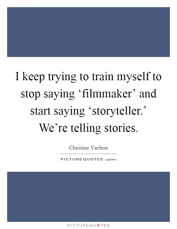 I keep trying to train myself to stop saying 'filmmaker' and start saying 'storyteller.' We're telling stories Picture Quote #1