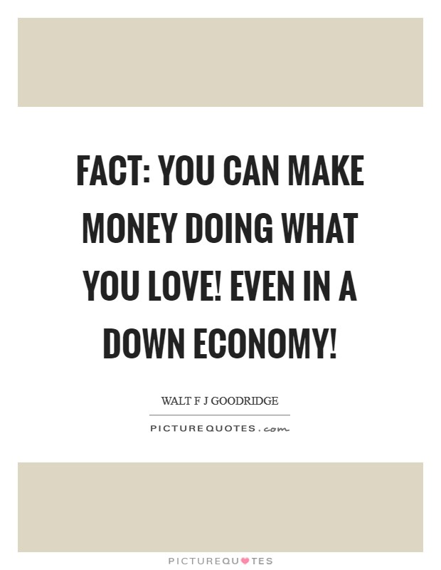 FACT: You CAN make money doing what you love! Even in a down economy! Picture Quote #1