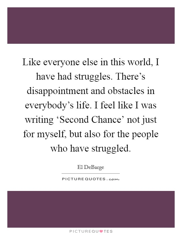 Like everyone else in this world, I have had struggles. There's disappointment and obstacles in everybody's life. I feel like I was writing 'Second Chance' not just for myself, but also for the people who have struggled Picture Quote #1